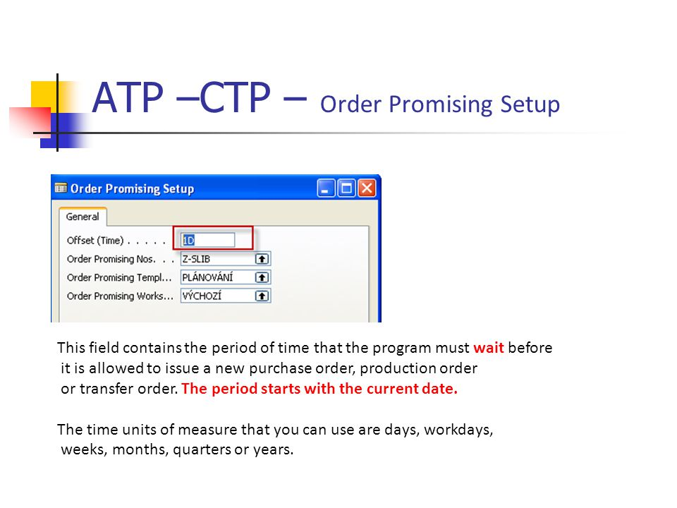 ATP –CTP – Order Promising Setup This field contains the period of time that the program must wait before it is allowed to issue a new purchase order, production order or transfer order.