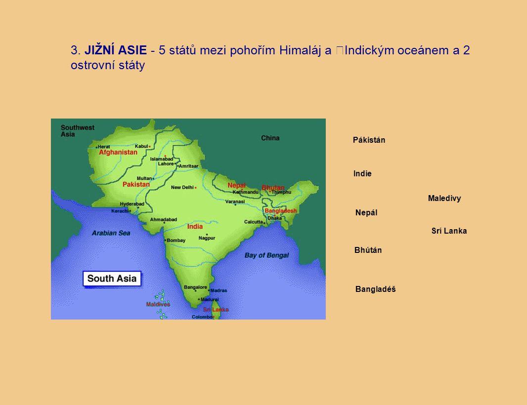 3. JIŽNÍ ASIE - 5 států mezi pohořím Himaláj a Indickým oceánem a 2 ostrovní státy Indie Bhútán Nepál Pákistán Bangladéš Maledivy Srí Lanka