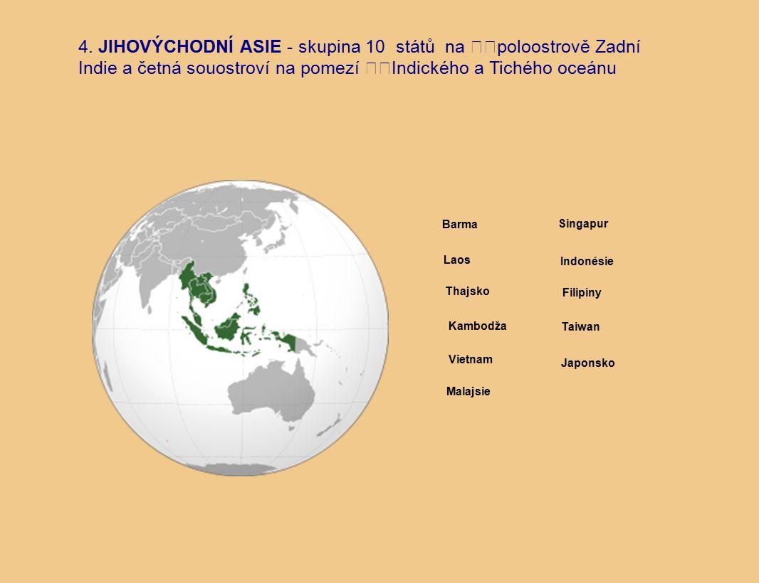4. JIHOVÝCHODNÍ ASIE - skupina 10 států na poloostrově Zadní Indie a četná souostroví na pomezí Indického a Tichého oceánu Barma Laos Japonsko Taiwan