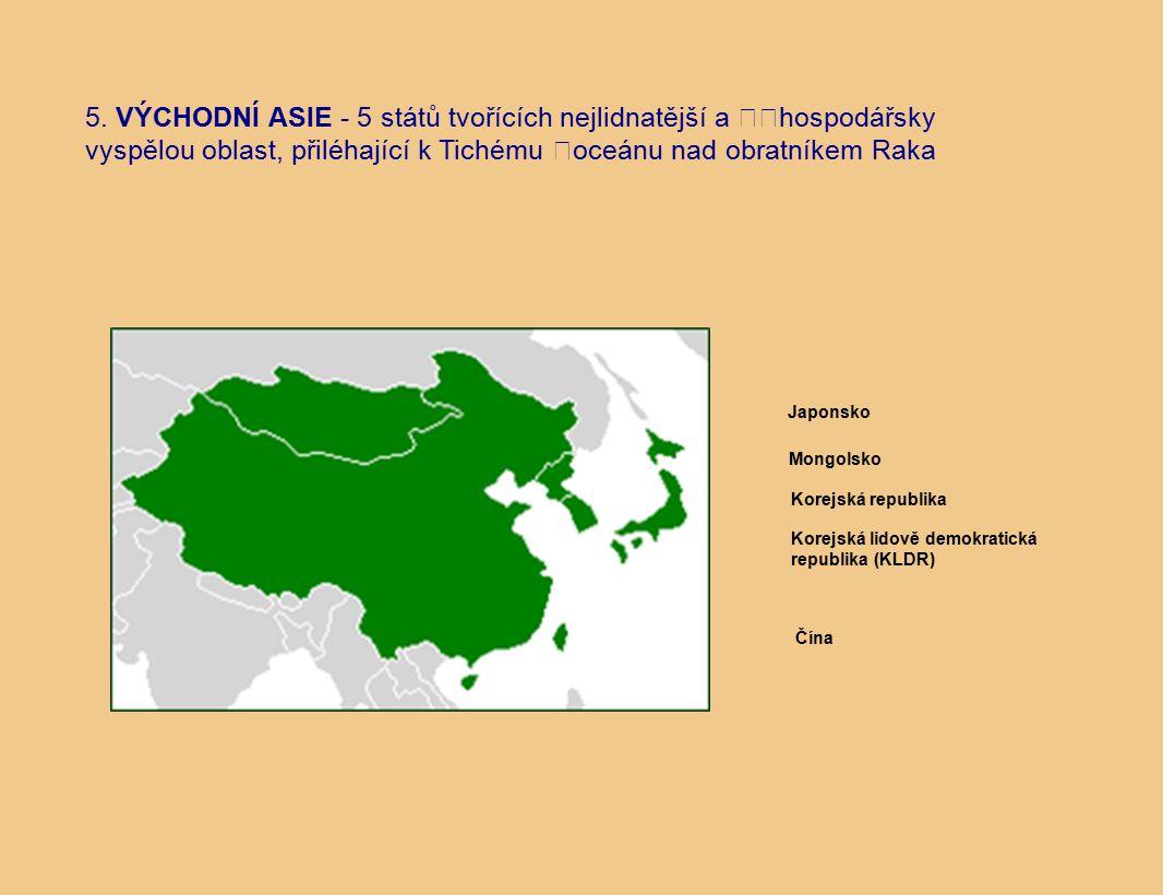 5. VÝCHODNÍ ASIE - 5 států tvořících nejlidnatější a hospodářsky vyspělou oblast, přiléhající k Tichému oceánu nad obratníkem Raka Japonsko Korejská r