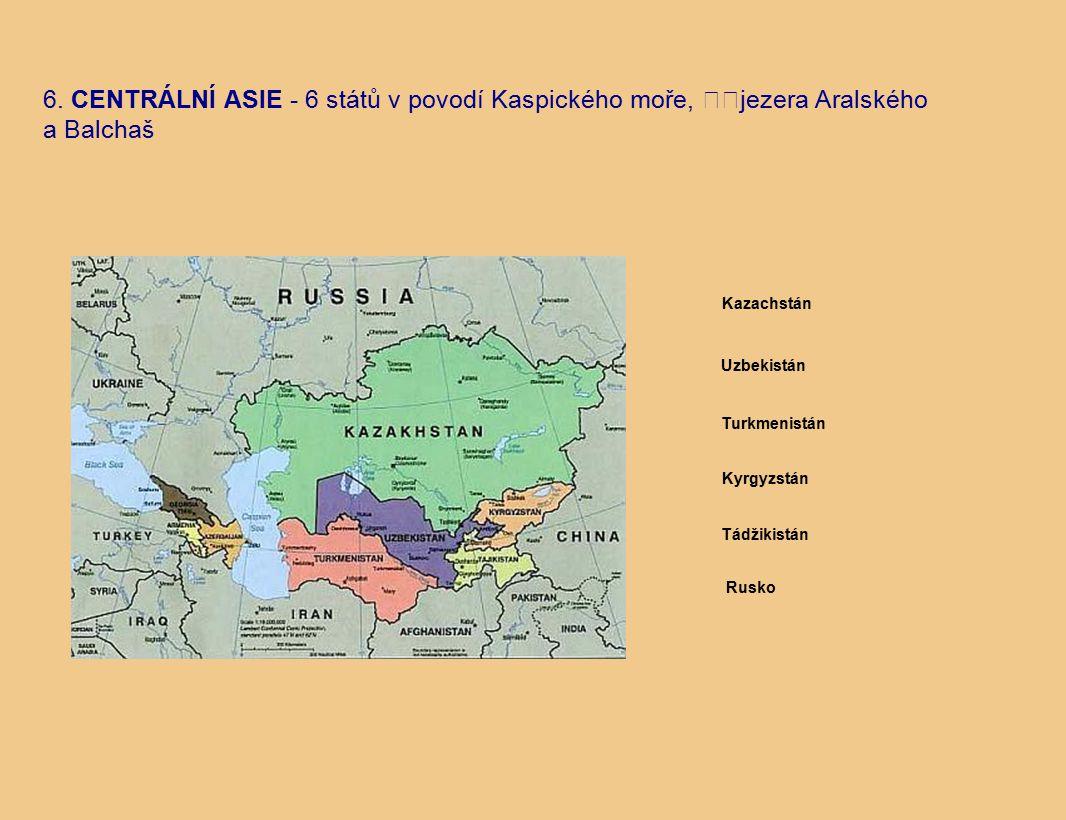 6. CENTRÁLNÍ ASIE - 6 států v povodí Kaspického moře, jezera Aralského a Balchaš Turkmenistán Tádžikistán Rusko Kyrgyzstán Kazachstán Uzbekistán