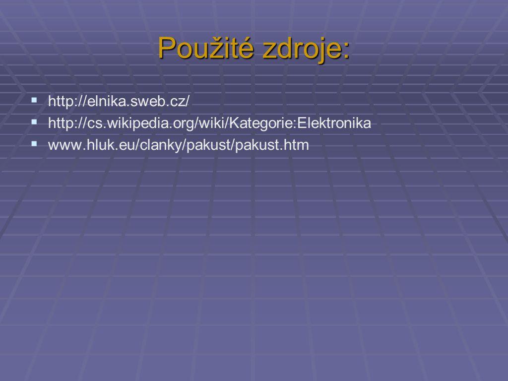 Použité zdroje:  http://elnika.sweb.cz/  http://cs.wikipedia.org/wiki/Kategorie:Elektronika  www.hluk.eu/clanky/pakust/pakust.htm