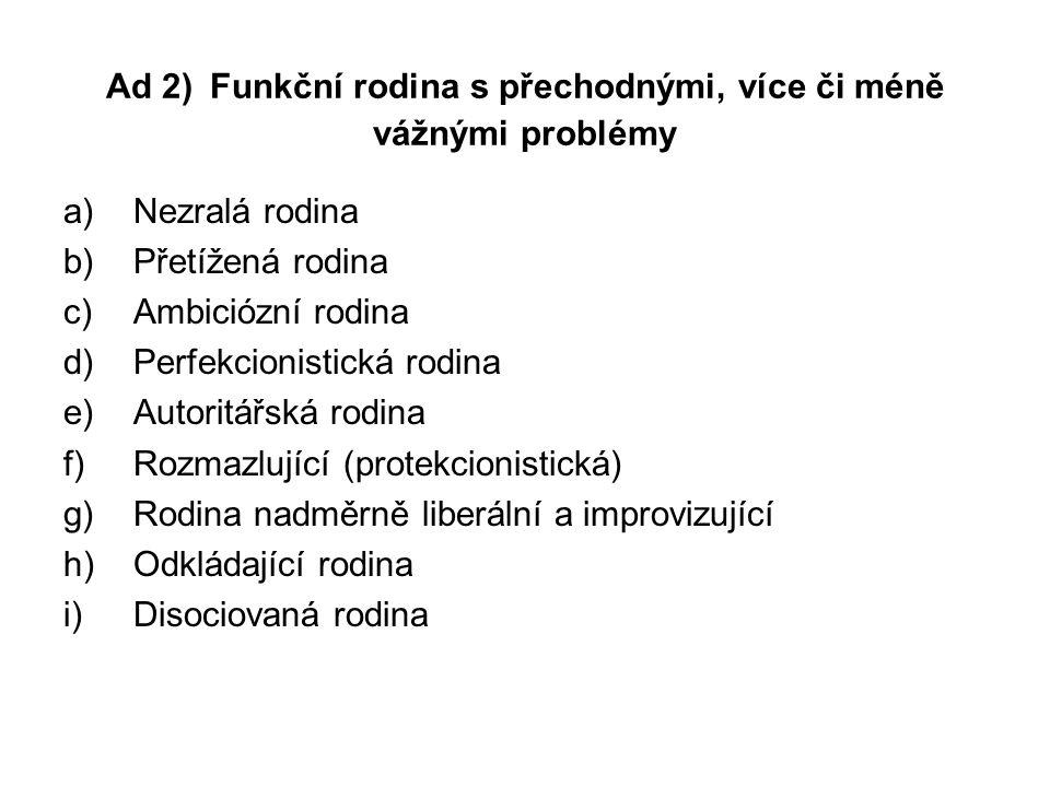 Ad 2) Funkční rodina s přechodnými, více či méně vážnými problémy a)Nezralá rodina b)Přetížená rodina c)Ambiciózní rodina d)Perfekcionistická rodina e