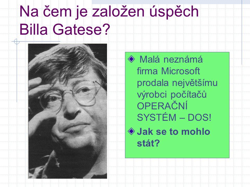 Na čem je založen úspěch Billa Gatese? Malá neznámá firma Microsoft prodala největšímu výrobci počítačů OPERAČNÍ SYSTÉM – DOS! Jak se to mohlo stát?
