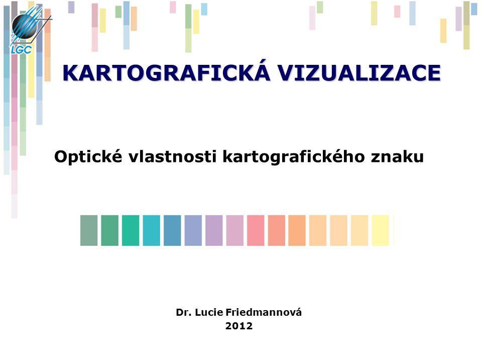 KARTOGRAFICKÁ VIZUALIZACE Optické vlastnosti kartografického znaku Dr. Lucie Friedmannová 2012