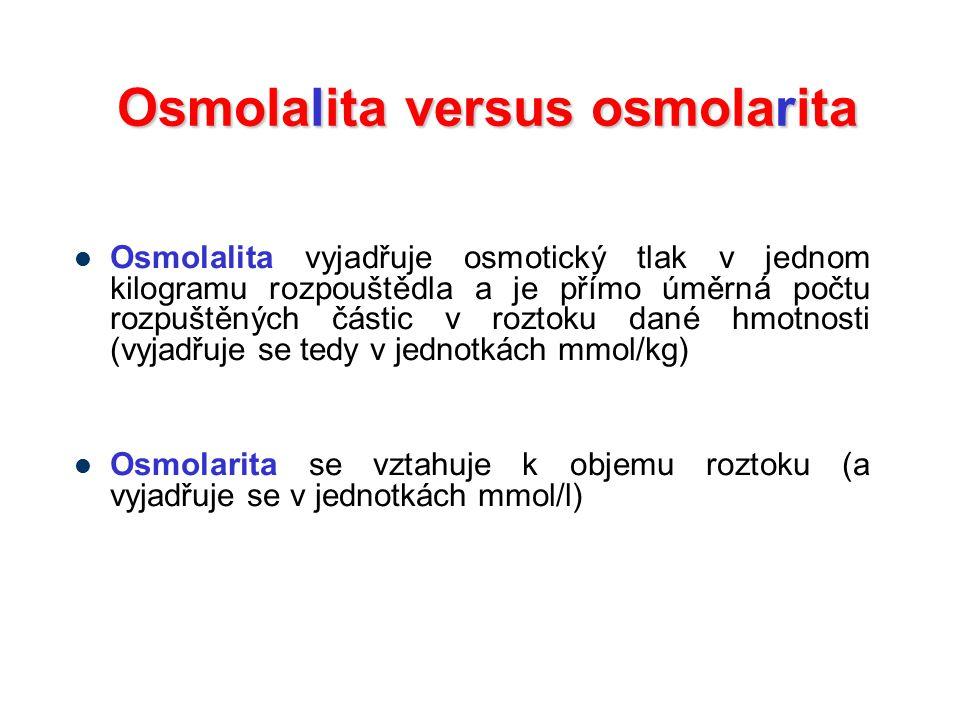 Osmolalita versus osmolarita Osmolalita vyjadřuje osmotický tlak v jednom kilogramu rozpouštědla a je přímo úměrná počtu rozpuštěných částic v roztoku dané hmotnosti (vyjadřuje se tedy v jednotkách mmol/kg) Osmolarita se vztahuje k objemu roztoku (a vyjadřuje se v jednotkách mmol/l)