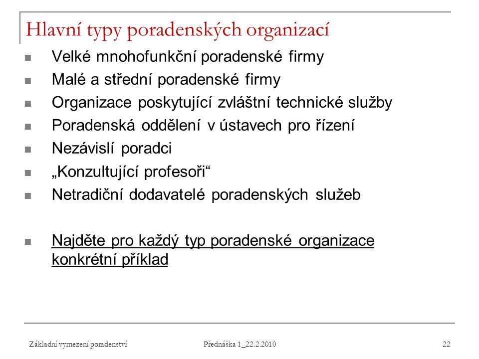 Základní vymezení poradenství Přednáška 1_22.2.2010 22 Hlavní typy poradenských organizací Velké mnohofunkční poradenské firmy Malé a střední poradens