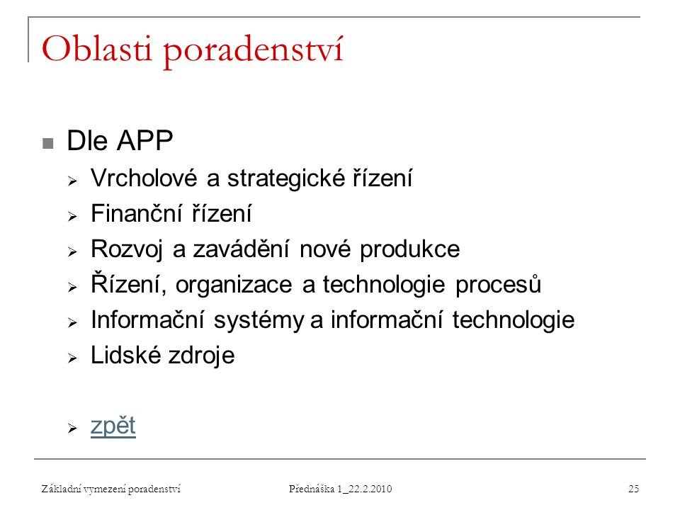 Základní vymezení poradenství Přednáška 1_22.2.2010 25 Oblasti poradenství Dle APP  Vrcholové a strategické řízení  Finanční řízení  Rozvoj a zavád