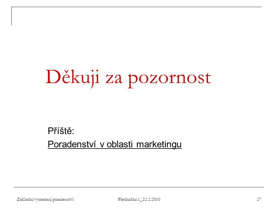 Základní vymezení poradenství Přednáška 1_22.2.2010 27 Děkuji za pozornost Příště: Poradenství v oblasti marketingu