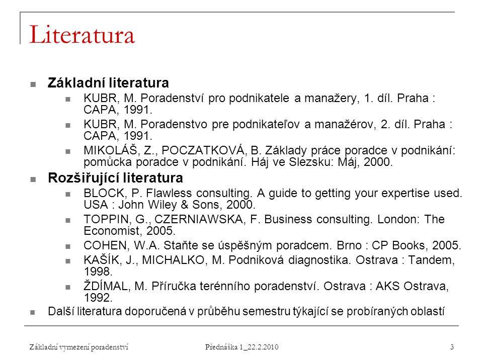 Základní vymezení poradenství Přednáška 1_22.2.2010 3 Literatura Základní literatura KUBR, M. Poradenství pro podnikatele a manažery, 1. díl. Praha :