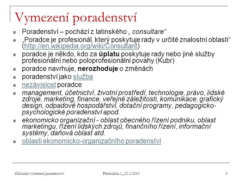 """Základní vymezení poradenství Přednáška 1_22.2.2010 4 Vymezení poradenství Poradenství – pochází z latinského """" consultare"""" """"Poradce je profesionál, k"""