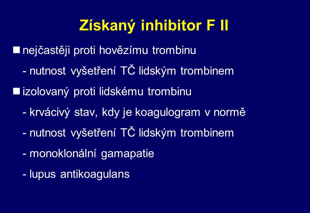 Získaný inhibitor F II nnejčastěji proti hovězímu trombinu - nutnost vyšetření TČ lidským trombinem nizolovaný proti lidskému trombinu - krvácivý stav