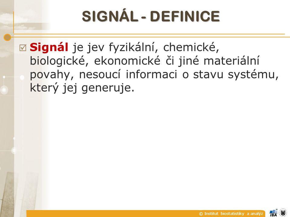 © Institut biostatistiky a analýz SIGNÁL - DEFINICE  Signál je jev fyzikální, chemické, biologické, ekonomické či jiné materiální povahy, nesoucí informaci o stavu systému, který jej generuje.
