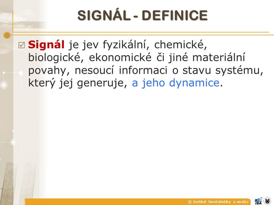 © Institut biostatistiky a analýz SIGNÁL - DEFINICE  Signál je jev fyzikální, chemické, biologické, ekonomické či jiné materiální povahy, nesoucí informaci o stavu systému, který jej generuje, a jeho dynamice.