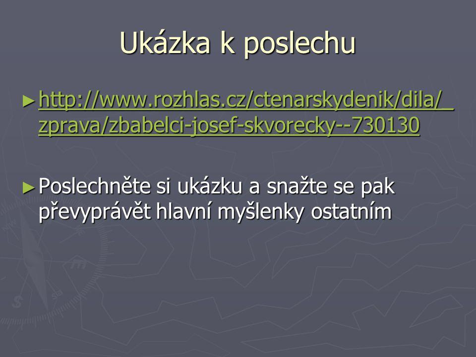 Ukázka k poslechu ► http://www.rozhlas.cz/ctenarskydenik/dila/_ zprava/zbabelci-josef-skvorecky--730130 http://www.rozhlas.cz/ctenarskydenik/dila/_ zprava/zbabelci-josef-skvorecky--730130 http://www.rozhlas.cz/ctenarskydenik/dila/_ zprava/zbabelci-josef-skvorecky--730130 ► Poslechněte si ukázku a snažte se pak převyprávět hlavní myšlenky ostatním