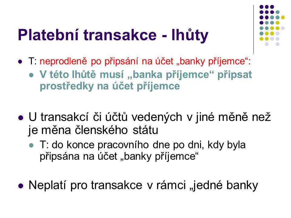 """Platební transakce - lhůty T: neprodleně po připsání na účet """"banky příjemce : V této lhůtě musí """"banka příjemce připsat prostředky na účet příjemce U transakcí či účtů vedených v jiné měně než je měna členského státu T: do konce pracovního dne po dni, kdy byla připsána na účet """"banky příjemce Neplatí pro transakce v rámci """"jedné banky"""