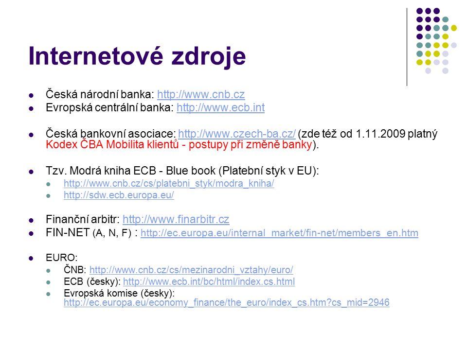 Internetové zdroje Česká národní banka: http://www.cnb.czhttp://www.cnb.cz Evropská centrální banka: http://www.ecb.inthttp://www.ecb.int Česká bankovní asociace: http://www.czech-ba.cz/ (zde též od 1.11.2009 platný Kodex ČBA Mobilita klientů - postupy při změně banky).http://www.czech-ba.cz/ Tzv.