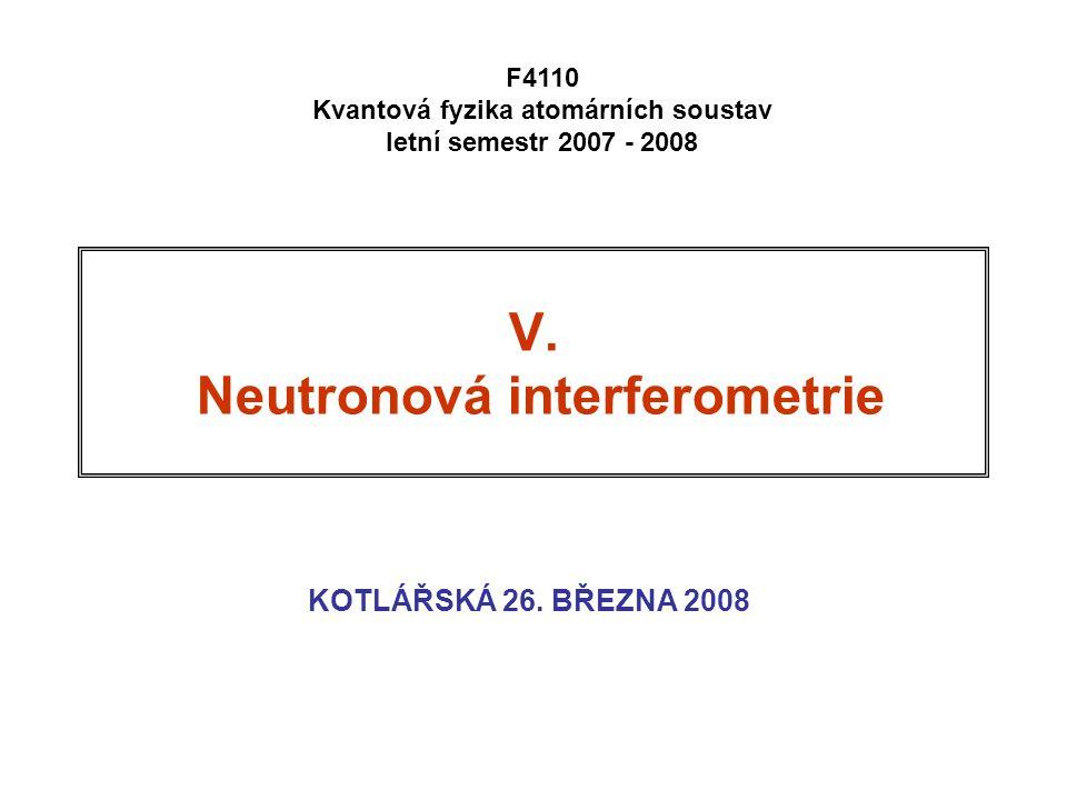 V. Neutronová interferometrie KOTLÁŘSKÁ 26. BŘEZNA 2008 F4110 Kvantová fyzika atomárních soustav letní semestr 2007 - 2008