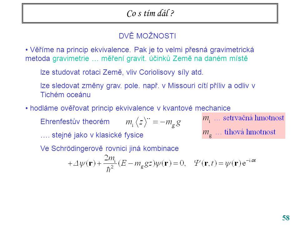 58 Co s tím dál ? DVĚ MOŽNOSTI Věříme na princip ekvivalence. Pak je to velmi přesná gravimetrická metoda gravimetrie … měření gravit. účinků Země na
