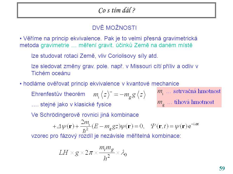 59 Co s tím dál ? DVĚ MOŽNOSTI Věříme na princip ekvivalence. Pak je to velmi přesná gravimetrická metoda gravimetrie … měření gravit. účinků Země na
