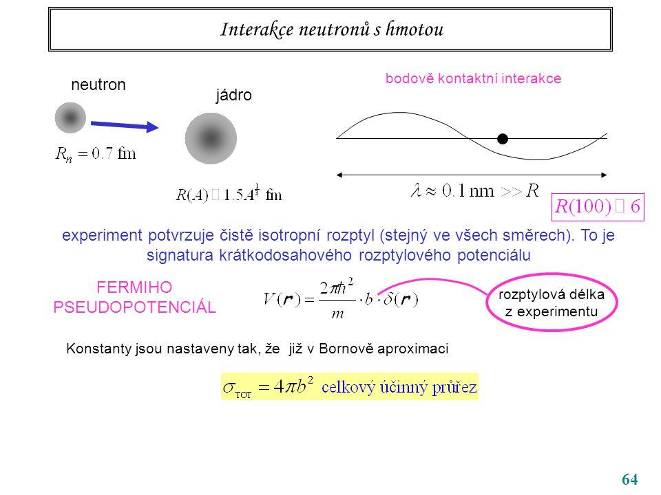 64 Interakce neutronů s hmotou neutron jádro bodově kontaktní interakce experiment potvrzuje čistě isotropní rozptyl (stejný ve všech směrech). To je