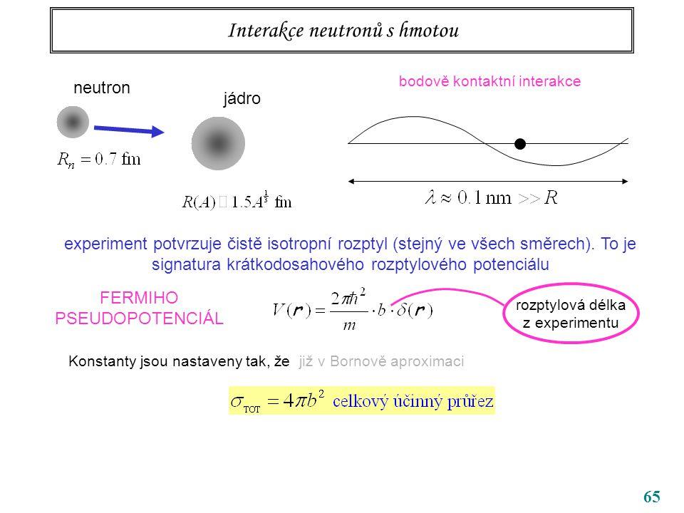 65 Interakce neutronů s hmotou neutron jádro bodově kontaktní interakce experiment potvrzuje čistě isotropní rozptyl (stejný ve všech směrech). To je