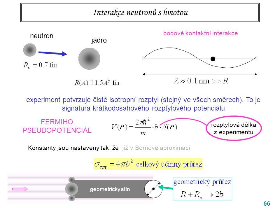 66 Interakce neutronů s hmotou neutron jádro bodově kontaktní interakce experiment potvrzuje čistě isotropní rozptyl (stejný ve všech směrech). To je