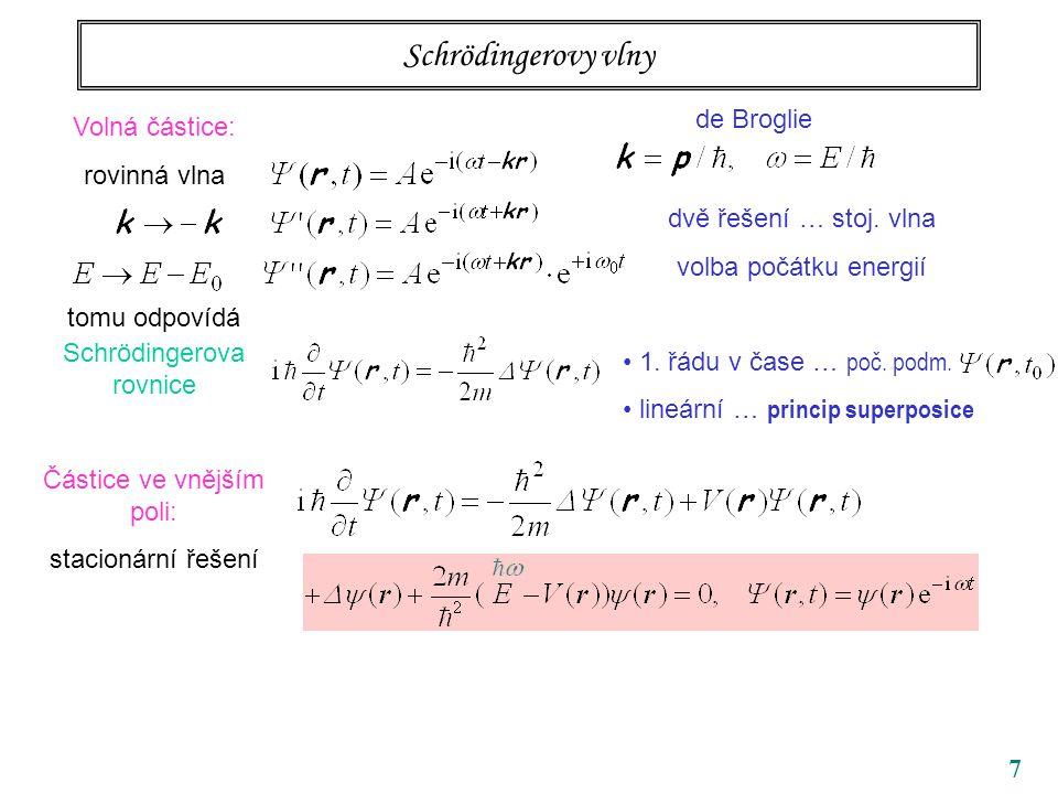 7 Schrödingerovy vlny Volná částice: rovinná vlna tomu odpovídá Schrödingerova rovnice Částice ve vnějším poli: stacionární řešení de Broglie dvě řeše