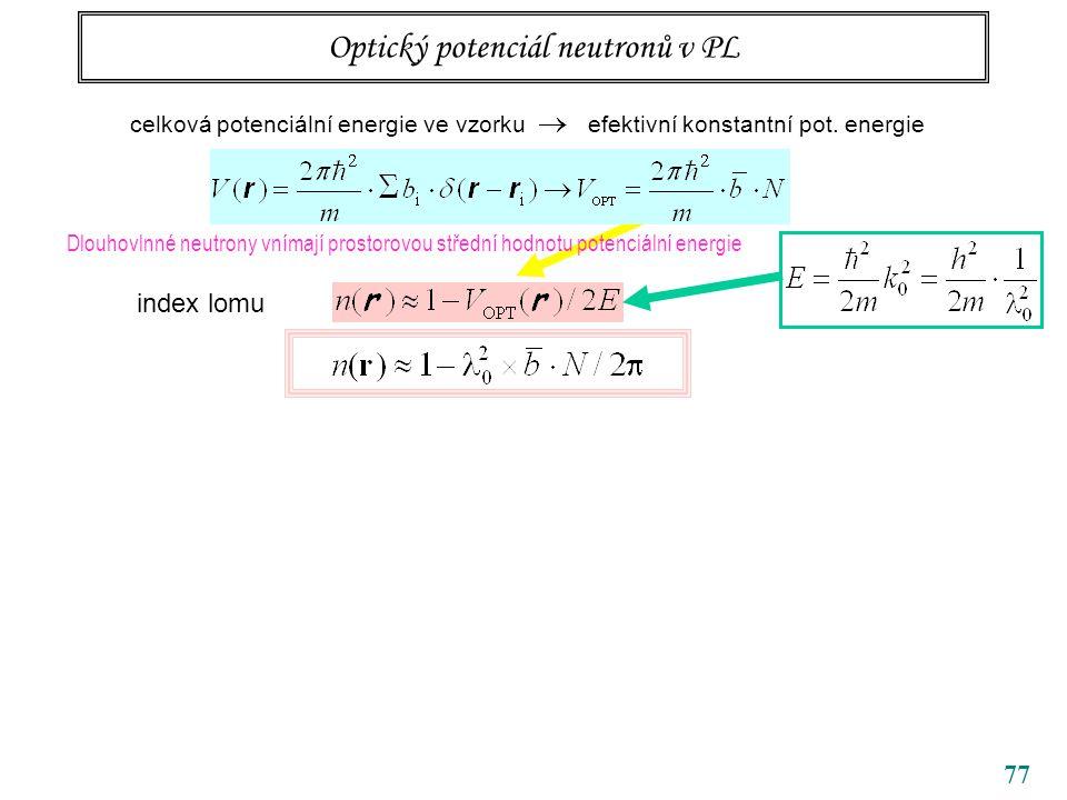 77 Optický potenciál neutronů v PL Dlouhovlnné neutrony vnímají prostorovou střední hodnotu potenciální energie celková potenciální energie ve vzorku
