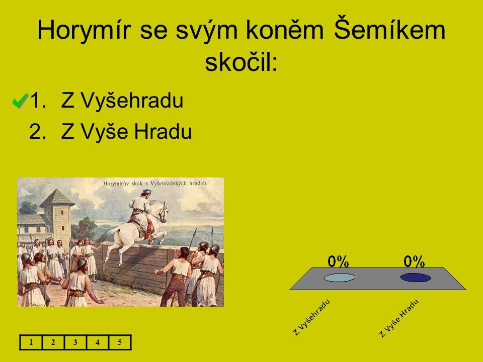Horymír se svým koněm Šemíkem skočil: 12345 1.Z Vyšehradu 2.Z Vyše Hradu