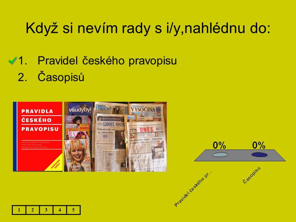 Když si nevím rady s i/y,nahlédnu do: 12345 1.Pravidel českého pravopisu 2.Časopisů