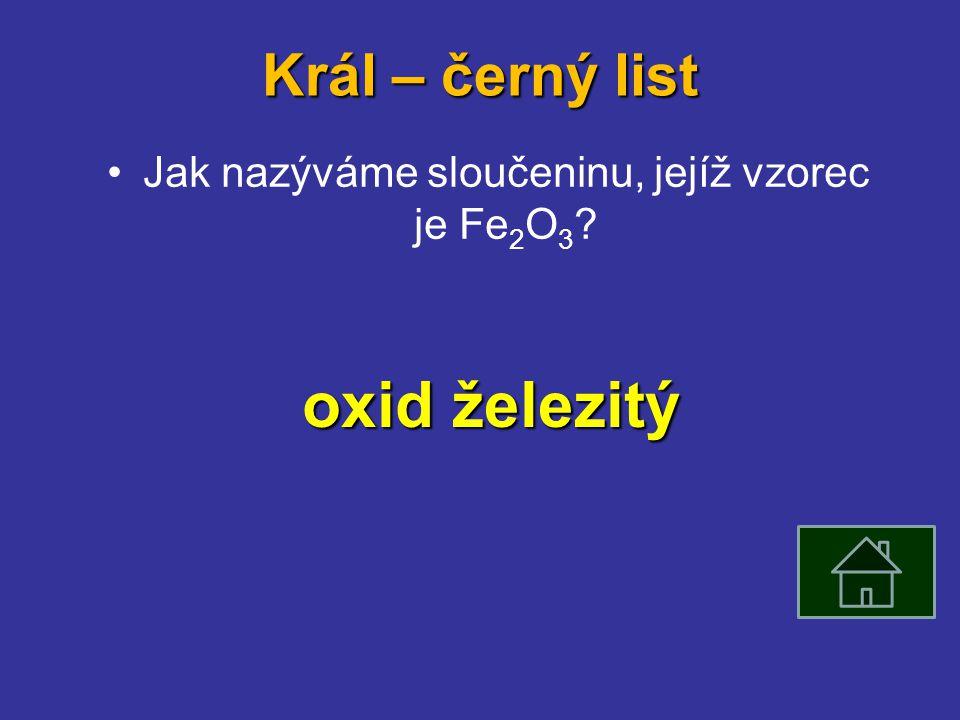 Král – černý list Jak nazýváme sloučeninu, jejíž vzorec je Fe 2 O 3 oxid železitý