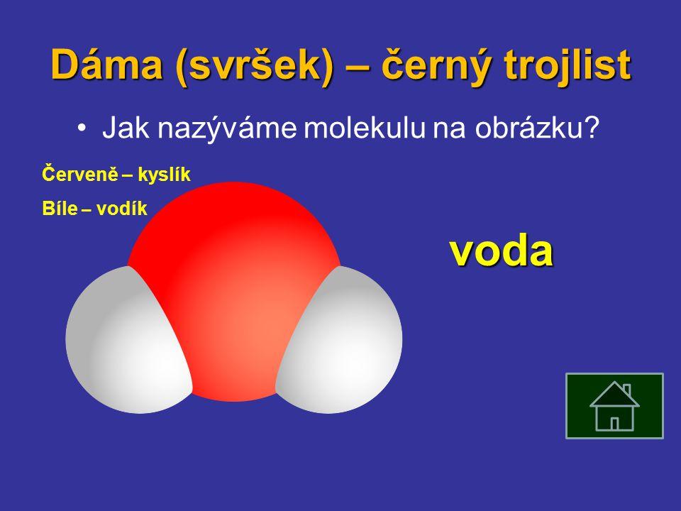 Dáma (svršek) – černý trojlist Jak nazýváme molekulu na obrázku Červeně – kyslík Bíle – vodík voda