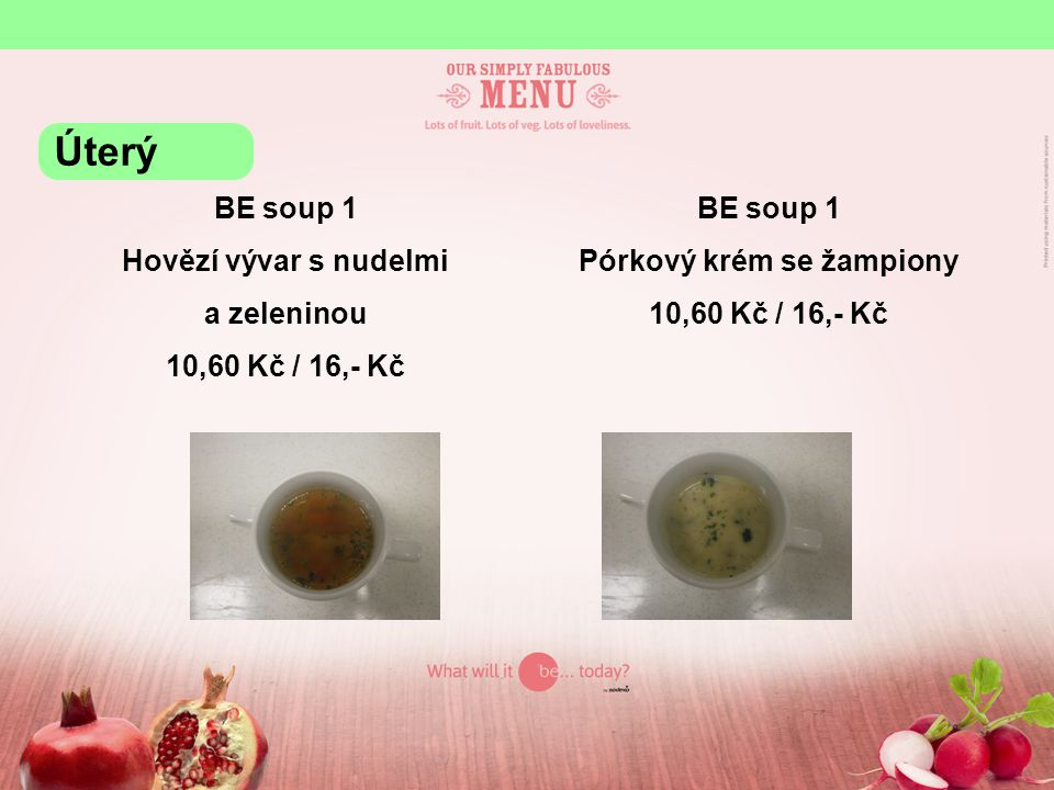 BE soup 1 Hovězí vývar s nudelmi a zeleninou 10,60 Kč / 16,- Kč BE soup 1 Pórkový krém se žampiony 10,60 Kč / 16,- Kč Úterý