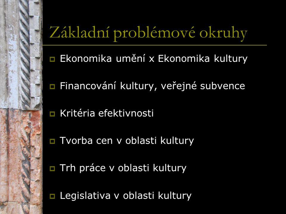 Základní problémové okruhy  Ekonomika umění x Ekonomika kultury  Financování kultury, veřejné subvence  Kritéria efektivnosti  Tvorba cen v oblast