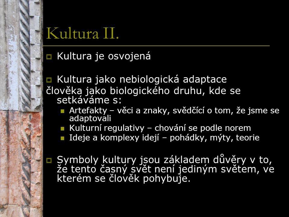 Kultura II.  Kultura je osvojená  Kultura jako nebiologická adaptace člověka jako biologického druhu, kde se setkáváme s: Artefakty – věci a znaky,