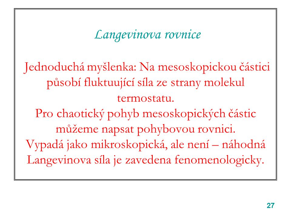 27 Langevinova rovnice Jednoduchá myšlenka: Na mesoskopickou částici působí fluktuující síla ze strany molekul termostatu. Pro chaotický pohyb mesosko