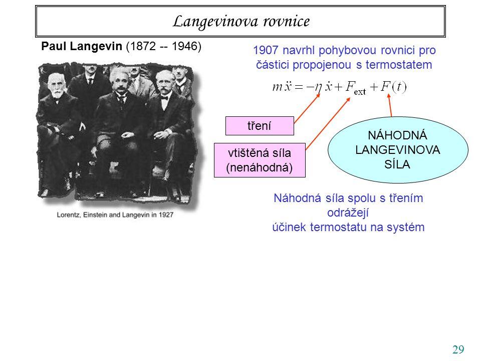 29 Langevinova rovnice Paul Langevin (1872 -- 1946) 1907 navrhl pohybovou rovnici pro částici propojenou s termostatem tření vtištěná síla (nenáhodná) NÁHODNÁ LANGEVINOVA SÍLA Náhodná síla spolu s třením odrážejí účinek termostatu na systém