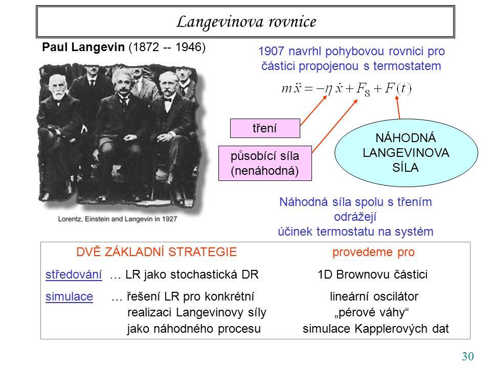 """30 Langevinova rovnice Paul Langevin (1872 -- 1946) 1907 navrhl pohybovou rovnici pro částici propojenou s termostatem tření působící síla (nenáhodná) NÁHODNÁ LANGEVINOVA SÍLA Náhodná síla spolu s třením odrážejí účinek termostatu na systém DVĚ ZÁKLADNÍ STRATEGIE provedeme pro středování … LR jako stochastická DR 1D Brownovu částici simulace … řešení LR pro konkrétní lineární oscilátor realizaci Langevinovy síly """"pérové váhy jako náhodného procesu simulace Kapplerových dat"""