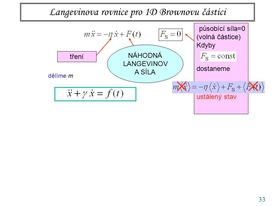 33 Langevinova rovnice pro 1D Brownovu částici tření působící síla=0 (volná částice) Kdyby dostaneme ustálený stav NÁHODNÁ LANGEVINOV A SÍLA dělíme m