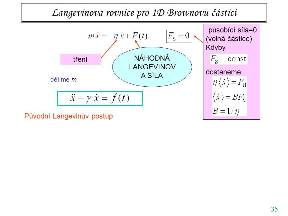35 Langevinova rovnice pro 1D Brownovu částici tření působící síla=0 (volná částice) Kdyby dostaneme NÁHODNÁ LANGEVINOV A SÍLA dělíme m Původní Langevinův postup