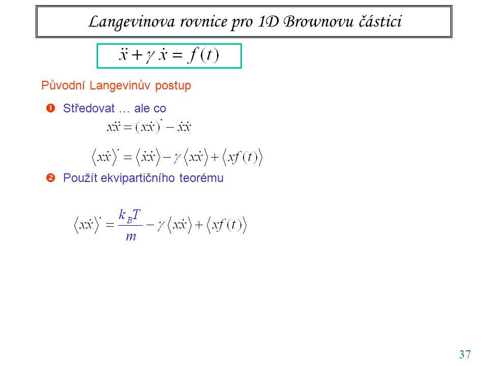 37 Langevinova rovnice pro 1D Brownovu částici Původní Langevinův postup  Středovat … ale co  Použít ekvipartičního teorému  Zbavit se náhodné síly