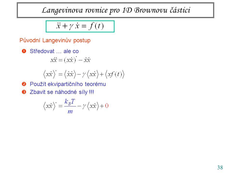 38 Langevinova rovnice pro 1D Brownovu částici Původní Langevinův postup  Středovat … ale co  Použít ekvipartičního teorému  Zbavit se náhodné síly