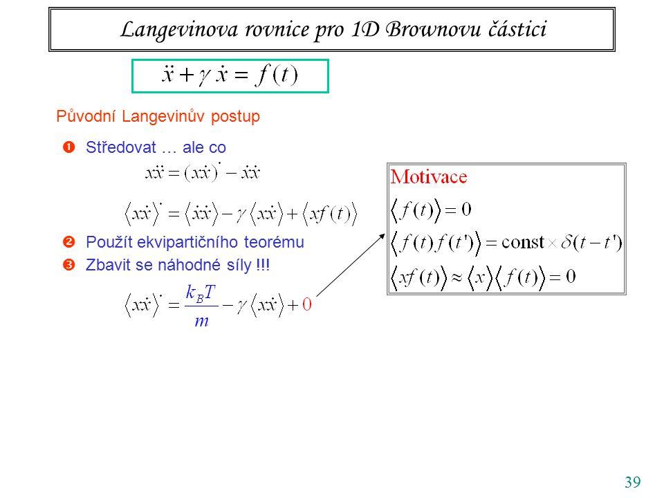 39 Langevinova rovnice pro 1D Brownovu částici Původní Langevinův postup  Středovat … ale co  Obecné řešení LODR 1. řádu partikulární řešení + obecn