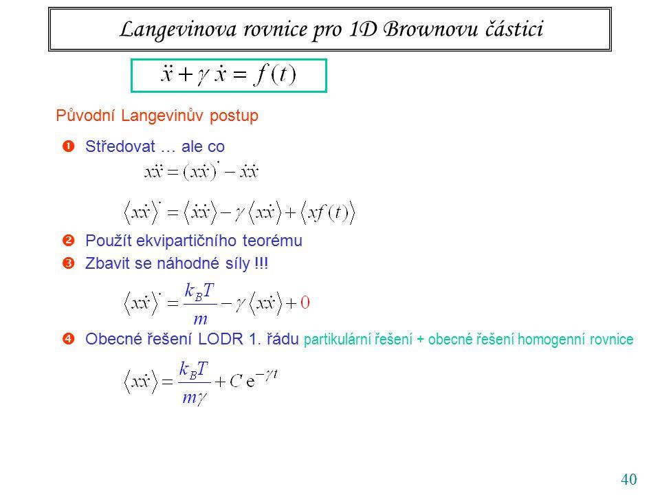 40 Langevinova rovnice pro 1D Brownovu částici Původní Langevinův postup  Středovat … ale co  Obecné řešení LODR 1. řádu partikulární řešení + obecn