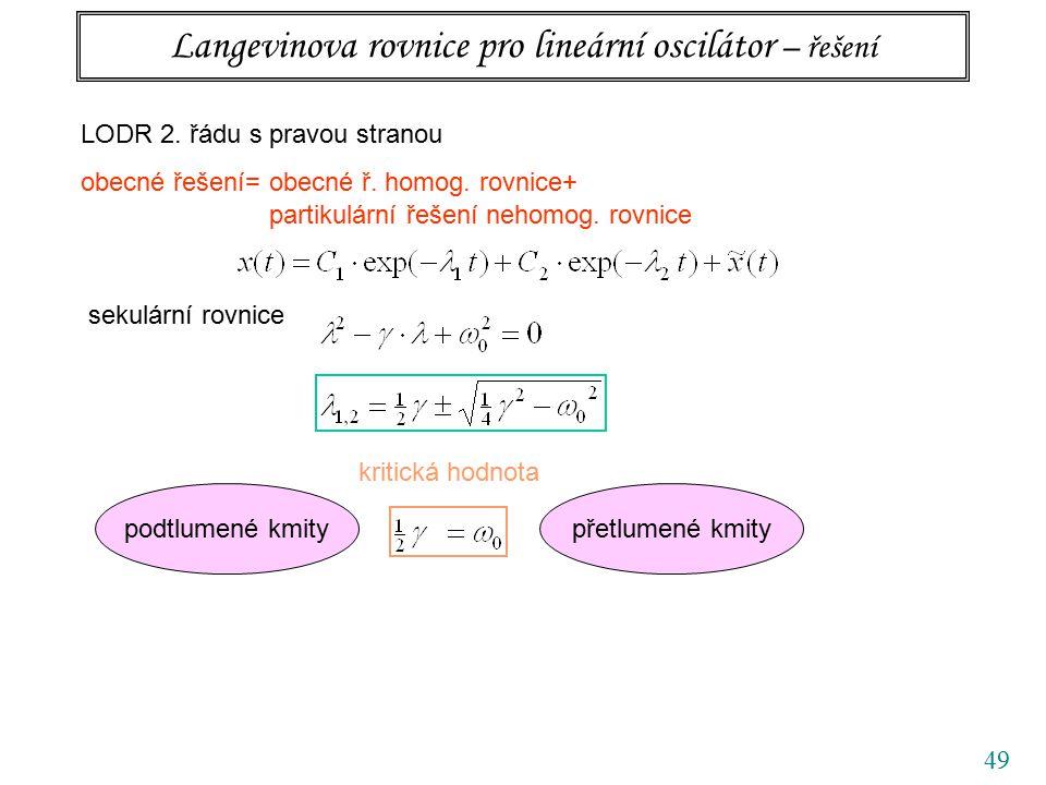 49 Langevinova rovnice pro lineární oscilátor – řešení LODR 2. řádu s pravou stranou obecné řešení= obecné ř. homog. rovnice+ partikulární řešení neho