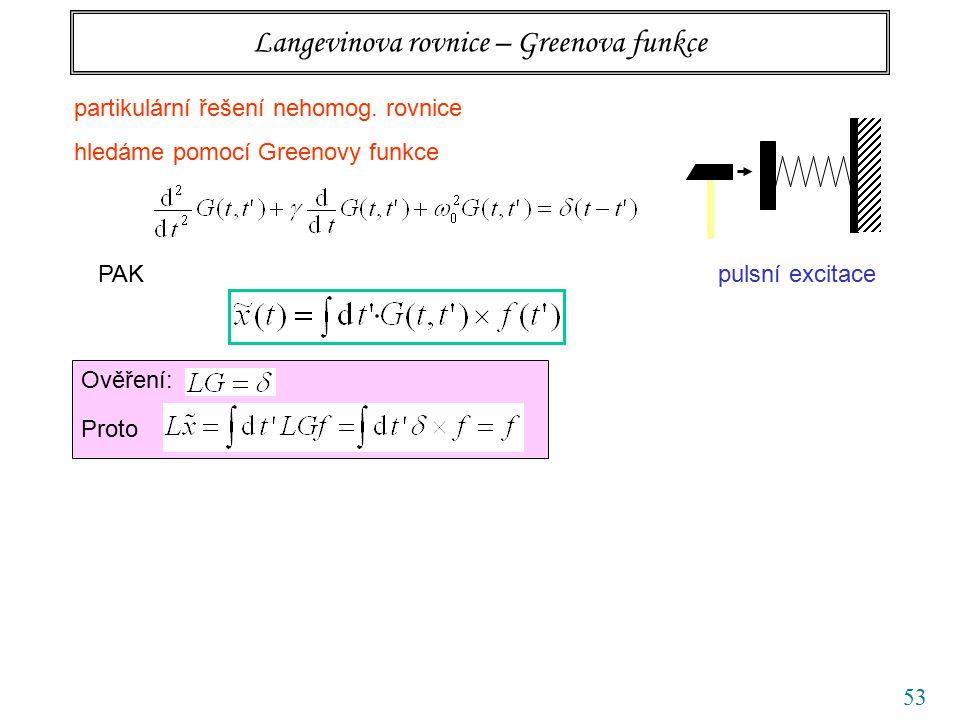 53 Langevinova rovnice – Greenova funkce PAK Ověření: Proto pulsní excitace partikulární řešení nehomog. rovnice hledáme pomocí Greenovy funkce