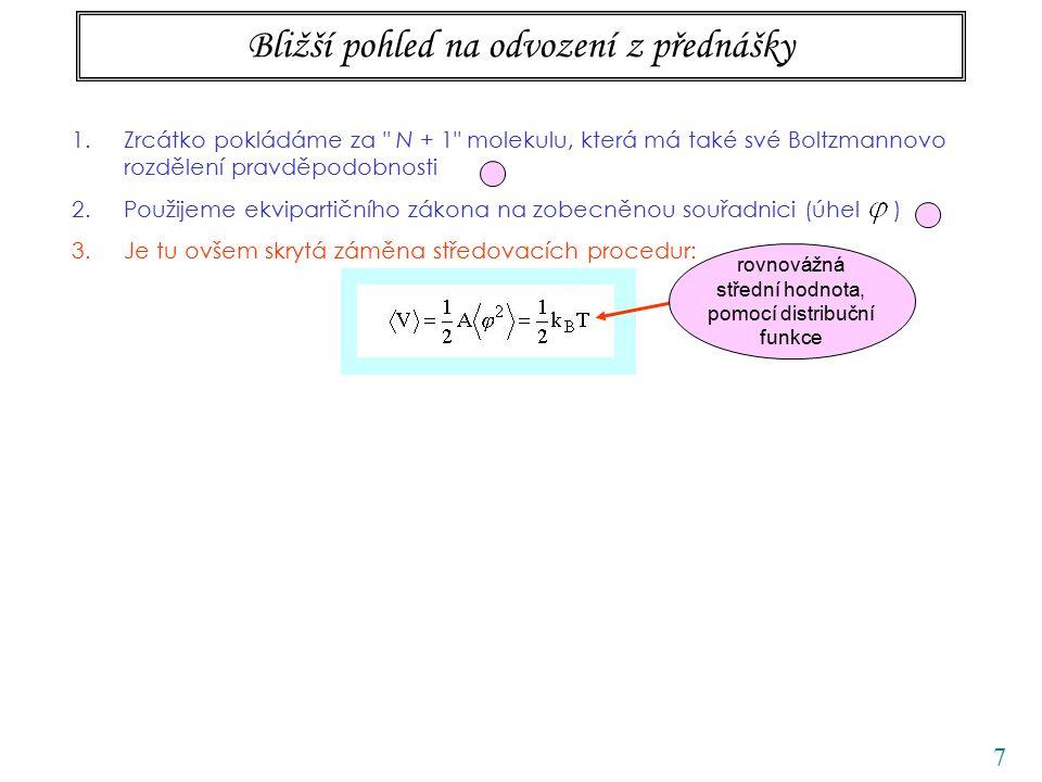 7 Bližší pohled na odvození z přednášky 1.Zrcátko pokládáme za N + 1 molekulu, která má také své Boltzmannovo rozdělení pravděpodobnosti 2.Použijeme ekvipartičního zákona na zobecněnou souřadnici (úhel ) 3.Je tu ovšem skrytá záměna středovacích procedur: rovnovážná střední hodnota, pomocí distribuční funkce