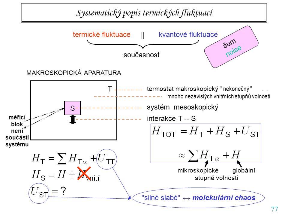 77 Systematický popis termických fluktuací termické fluktuace || kvantové fluktuace současnost šum noise MAKROSKOPICKÁ APARATURA S T termostat makroskopický nekonečný ..