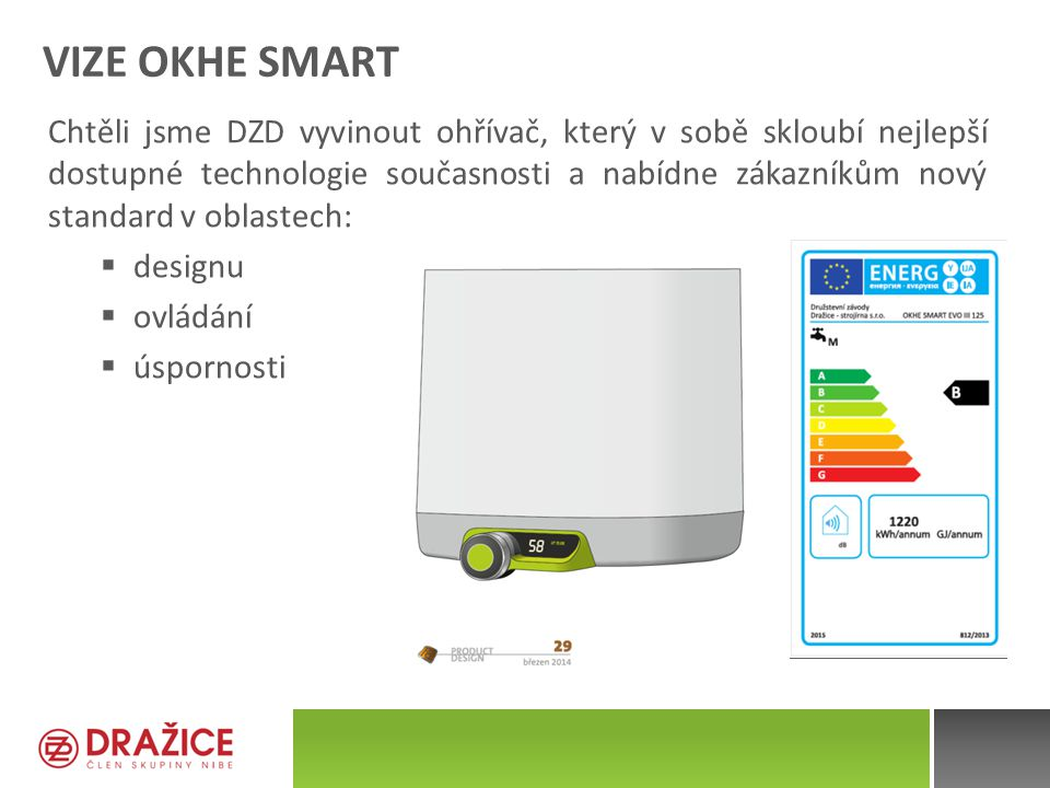 VIZE OKHE SMART Chtěli jsme DZD vyvinout ohřívač, který v sobě skloubí nejlepší dostupné technologie současnosti a nabídne zákazníkům nový standard v